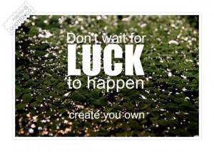 Dont wait for luck quote