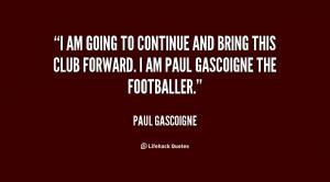 ... and bring this club forward. I am Paul Gascoigne the footballer