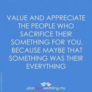 Value and appreciate the people who sacrifice their something for you ...