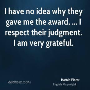 Harold Pinter - I have no idea why they gave me the award, ... I ...