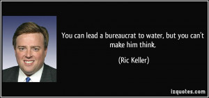 ... lead a bureaucrat to water, but you can't make him think. - Ric Keller