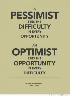 ... opportunity; an optimist sees the opportunity in every difficulty