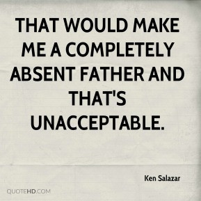 Ken Salazar - That would make me a completely absent father and that's ...