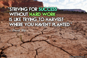 Striving for success without hard work is like trying to harvest where ...