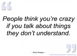 people think you're crazy if you talk elvis presley