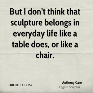 But I don't think that sculpture belongs in everyday life like a table ...