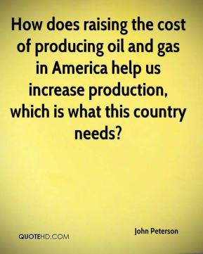 ... producing oil and gas in America help us increase production, which is