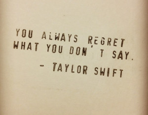 You always regret what you don't say.