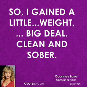 So, I gained a little...weight, ... Big deal. Clean and sober.
