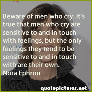 Nora Ephron Quotes - Beware of men who cry. It's true that men who cry ...