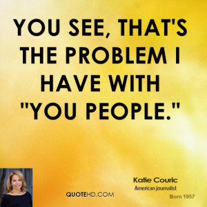 katie-couric-katie-couric-you-see-thats-the-problem-i-have-with-you ...
