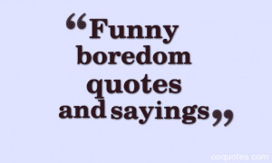 funny boredom quotes,boredom quotes,im bored quotes