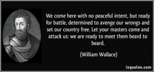 We come here with no peaceful intent, but ready for battle, determined ...
