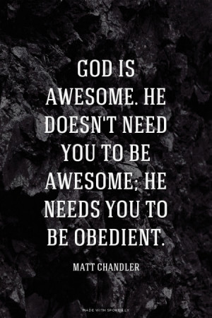God is awesome. He doesn't need you to be awesome; He needs you to be ...
