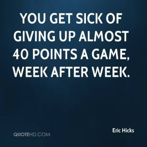 Eric Hicks - You get sick of giving up almost 40 points a game, week ...