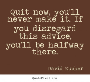 Quit now, you'll never make it. if you disregard this advice, you'll ...