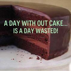 hate to imagine a day without cake.
