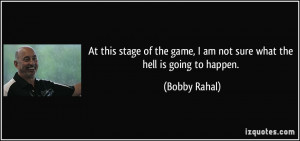 ... game, I am not sure what the hell is going to happen. - Bobby Rahal