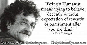 Being a Humanist means trying to behave decently without expectation ...