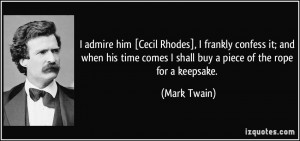admire him [Cecil Rhodes], I frankly confess it; and when his time ...