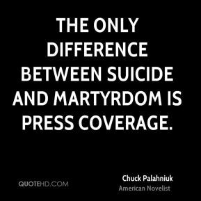 ... The only difference between suicide and martyrdom is press coverage