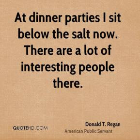 Donald T. Regan - At dinner parties I sit below the salt now. There ...