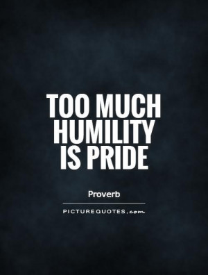 Too Much Humility Is Pride - Pride Quote
