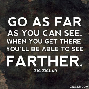 Go as far as you can see. When you get there, you'll be able to see ...