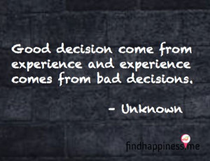 ... experience and experience comes from bad decisions. - Unknown Quote