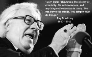 Ray Bradbury – Don't hink. Thinking is the enemy of creativity