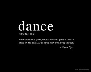 Dance - Wayne Dyer Inspirational Quote - http://dailyquotes.co