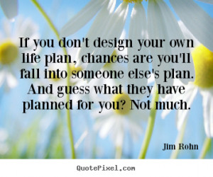 ... own life plan, chances are you'll.. Jim Rohn great motivational quotes