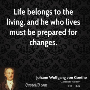Life belongs to the living, and he who lives must be prepared for ...