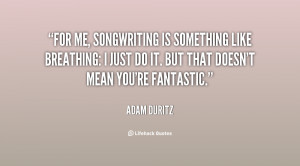 For me, songwriting is something like breathing: I just do it. But ...