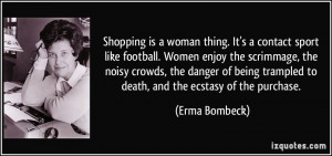 Shopping is a woman thing. It's a contact sport like football. Women ...