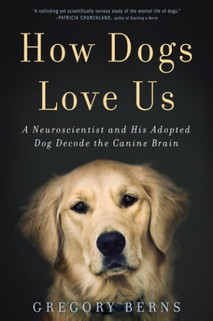 How Dogs Love Us: A Neuroscientist and His Adopted Dog Decode the ...