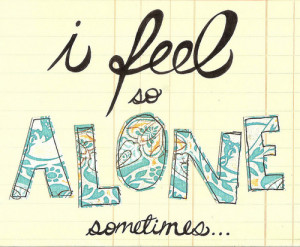 feel so alone sometimes… – Bad Feeling Quote