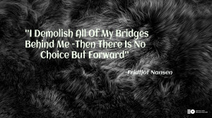 Demolish All Of My Bridges Behind Me - Then There Is No Choice But ...