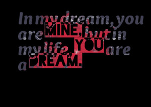 Quotes Picture: in my dream, you are mine, but in my life, you are a ...