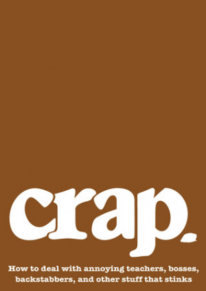 Crap: How to deal with annoying teachers, bosses, backstabbers, and ...