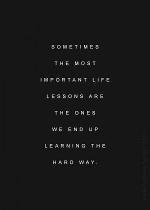 ... learn the hard way! True Quotes, Quotes 3, Inspiration, Quotes Lessons