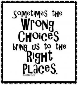 Sometimes the wrong choices bring us to the right places.~unknown
