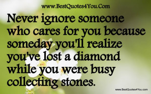 ignore someone who cares for you because someday you'll realize you ...