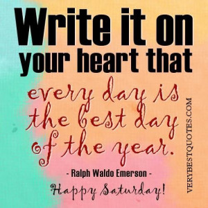 Happy saturday quotes write it on your heart that every day is the ...