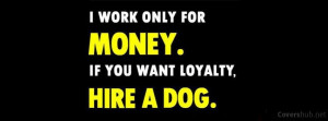 Work Only For Money If You Want Loyalty Hire A Dog - Money Quote
