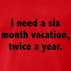 Need a Six Month Vacation Twice a Year