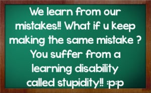 ... Mistake, You Suffer From A Learning Disability Called Stupidity