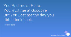 You Had me at Hello. You Hurt me at Goodbye, But,You Lost me the day ...