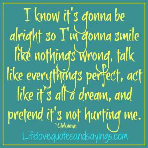 know it's gonna be alright so I'm gonna smile like nothings wrong ...