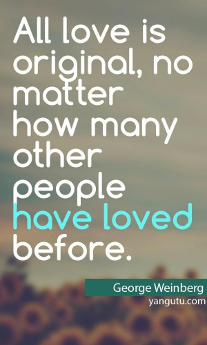 ... no matter how many other people have loved before, ~ George Weinberg